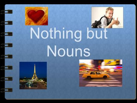 "Nothing but Nouns Nouns A noun is a person, place, thing or idea. A noun is often ""clued"" by the words ""an"" ""a"" and ""the"" An ape on the bike hit a bird."