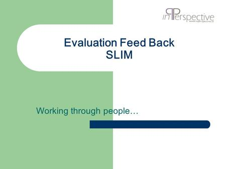 Evaluation Feed Back SLIM Working through people….