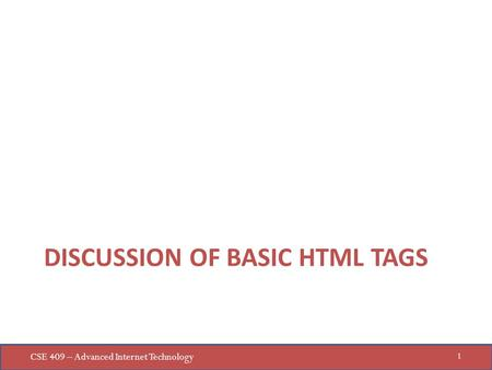 CSE 409 – Advanced Internet Technology 1 DISCUSSION OF BASIC HTML TAGS.
