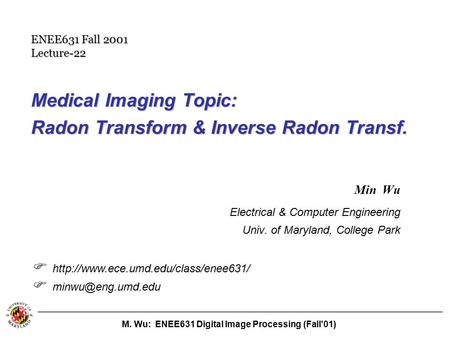 M. Wu: ENEE631 Digital Image Processing (Fall'01) Medical Imaging Topic: Radon Transform & Inverse Radon Transf. Min Wu Electrical & Computer Engineering.