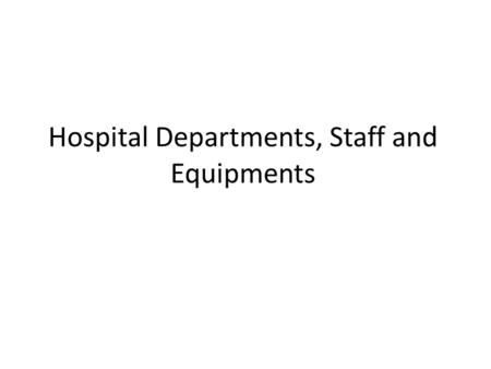 Hospital Departments, Staff and Equipments. 1. Hospital Departments & Staff.