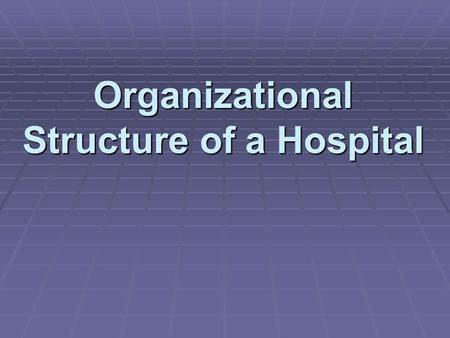 Organizational Structure of a Hospital.  Levels allow _____________________of hospital departments.  The structure helps one understand the hospital's.