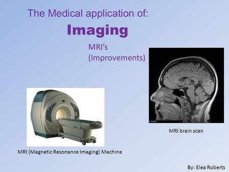 The Medical application of: Imaging By: Elea Roberts MRI (Magnetic Resonance Imaging) Machine MRI's (Improvements) MRI brain scan.