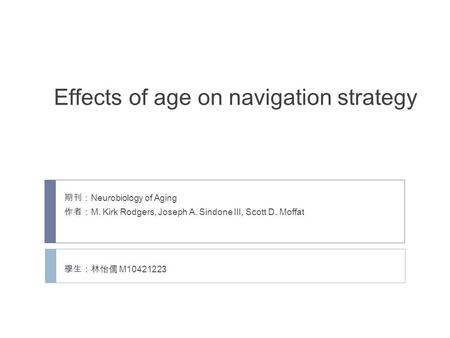 Effects of age on navigation strategy 期刊: Neurobiology of Aging 作者: M. Kirk Rodgers, Joseph A. Sindone III, Scott D. Moffat 學生:林怡儒 M10421223.
