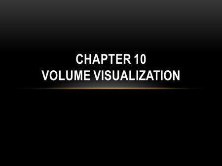 CHAPTER 10 VOLUME VISUALIZATION. OUTLINE 3D (volumetric) scalar fields Slice plane and isosurfaces techniques are limited in showing only a subset of.