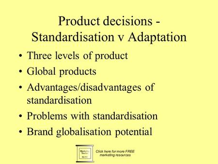 Product decisions - Standardisation v Adaptation Three levels of product Global products Advantages/disadvantages of standardisation Problems with standardisation.