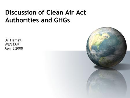 Discussion of Clean Air Act Authorities and GHGs Bill Harnett WESTAR April 3,2008.