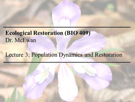 Ecological Restoration (BIO 409) Dr. McEwan Lecture 3: Population Dynamics and Restoration.