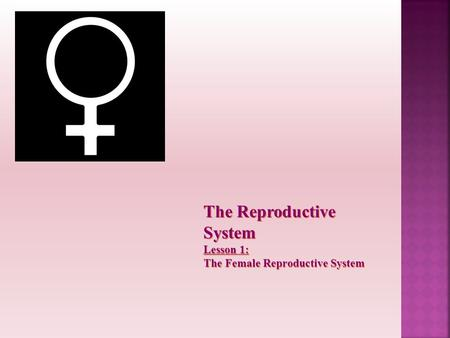The Reproductive System Lesson 1: The Female Reproductive System.