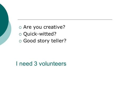 I need 3 volunteers  Are you creative?  Quick-witted?  Good story teller?