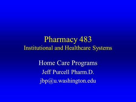 Pharmacy 483 Institutional and Healthcare Systems Home Care Programs Jeff Purcell Pharm.D.