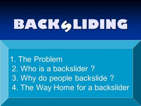 BACK LIDING s 1. The Problem 2. Who is a backslider ? 3. Why do people backslide ? 4. The Way Home for a backslider.