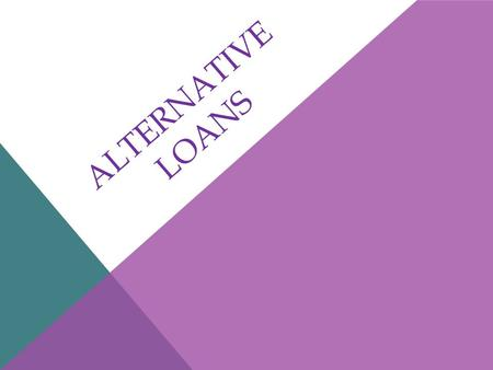 ALTERNATIVE LOANS. PAYDAY LOANS Features: 1.The loans are usually for small amounts. 2.The loans typically come due your next payday. 3.You must give.