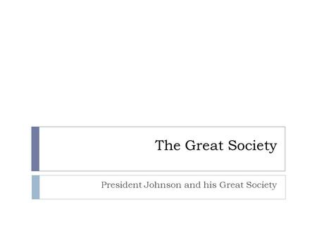The Great Society President Johnson and his Great Society.