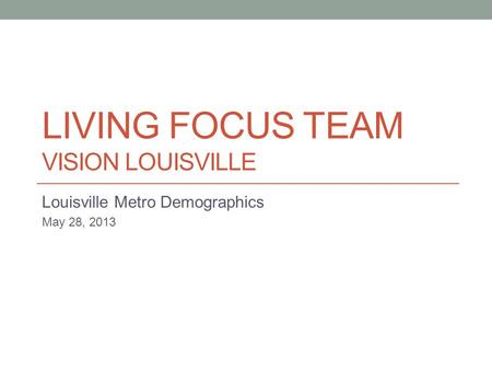 LIVING FOCUS TEAM VISION LOUISVILLE Louisville Metro Demographics May 28, 2013.