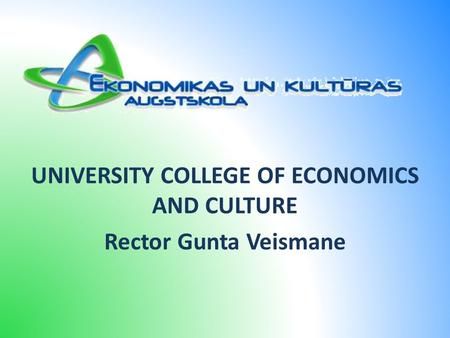 UNIVERSITY COLLEGE OF ECONOMICS AND CULTURE Rector Gunta Veismane.