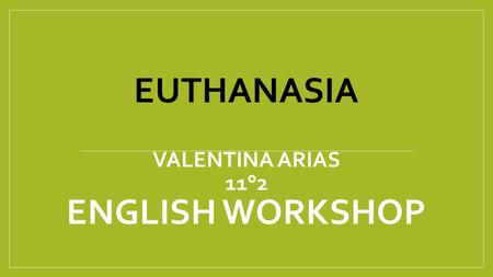 EUTHANASIA VALENTINA ARIAS 11°2 ENGLISH WORKSHOP.