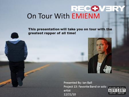 On Tour With EMIENM This presentation will take you on tour with the greatest rapper of all time! Presented By: Ian Ball Project 13: Favorite Band or solo.