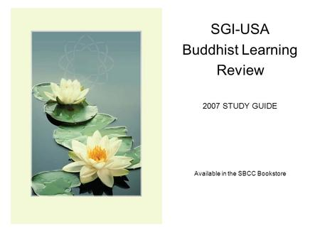 SGI-USA Buddhist Learning Review 2007 STUDY GUIDE Available in the SBCC Bookstore.