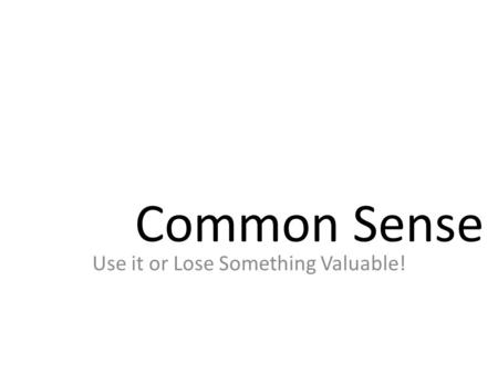 Common Sense Use it or Lose Something Valuable!.
