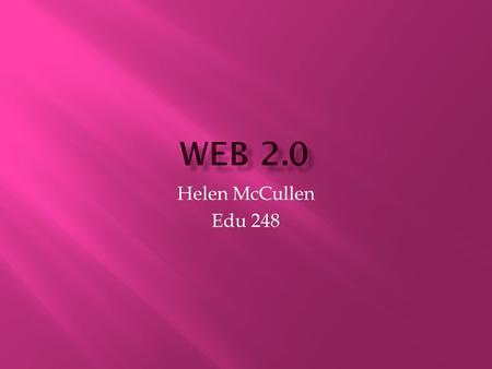 Helen McCullen Edu 248.  Web 2.0: Second Generation of web based communities.
