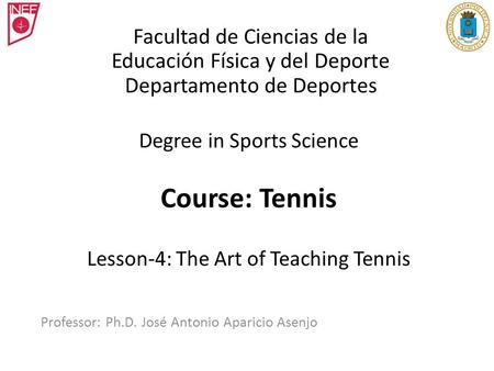 Degree in Sports Science Course: Tennis Lesson-4: The Art of Teaching Tennis Professor: Ph.D. José Antonio Aparicio Asenjo Facultad de Ciencias de la Educación.