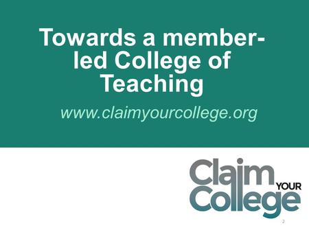 2 www.claimyourcollege.org Towards a member- led College of Teaching.