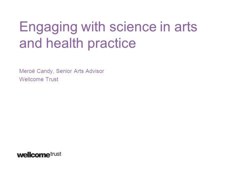 Engaging with science in arts and health practice Meroë Candy, Senior Arts Advisor Wellcome Trust.