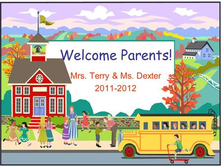 Welcome Parents! Mrs. Terry & Ms. Dexter 2011-2012.