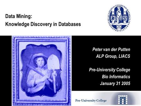Data Mining: Knowledge Discovery in Databases Peter van der Putten ALP Group, LIACS Pre-University College Bio Informatics January 31 2005.