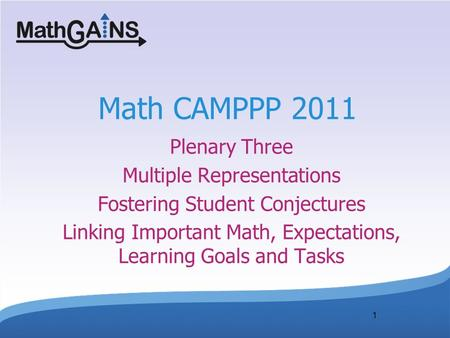 1 Math CAMPPP 2011 Plenary Three Multiple Representations Fostering Student Conjectures Linking Important Math, Expectations, Learning Goals and Tasks.
