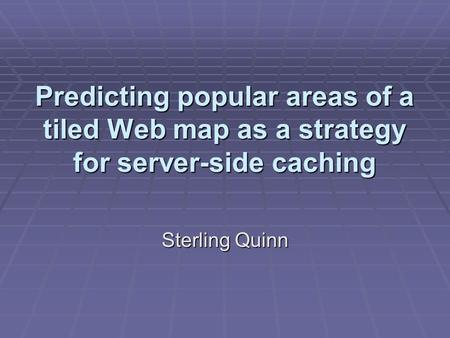 Predicting popular areas of a tiled Web map as a strategy for server-side caching Sterling Quinn.
