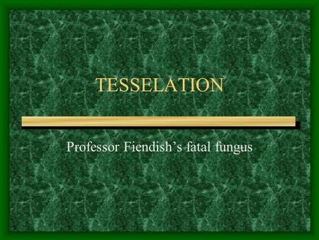TESSELATION Professor Fiendish's fatal fungus. Professor Fiendish has trapped you in his bathroom. On the floor is a huge patch of fatal fungus which.
