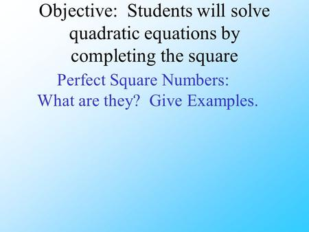 Objective: Students will solve quadratic equations by completing the square Perfect Square Numbers: What are they? Give Examples.