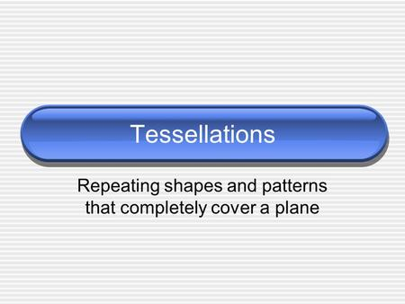 Tessellations Repeating shapes and patterns that completely cover a plane.
