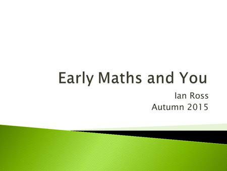 Ian Ross Autumn 2015.  To develop an understanding of early counting and calculating  To understand how models and images are used within early maths.