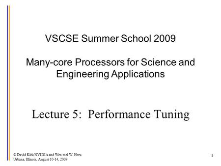 © David Kirk/NVIDIA and Wen-mei W. Hwu Urbana, Illinois, August 10-14, 2009 1 VSCSE Summer School 2009 Many-core Processors for Science and Engineering.