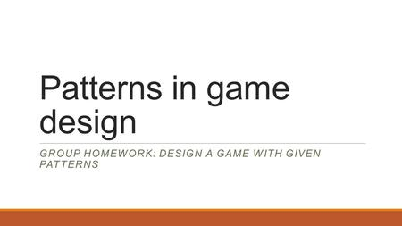 Patterns in game design GROUP HOMEWORK: DESIGN A GAME WITH GIVEN PATTERNS.