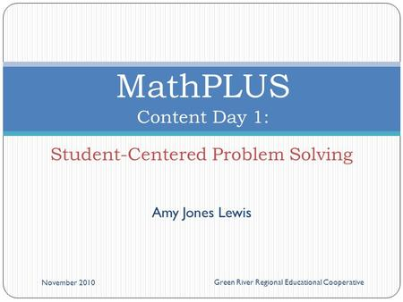 Amy Jones Lewis November 2010 Green River Regional Educational Cooperative MathPLUS Content Day 1: Student-Centered Problem Solving.