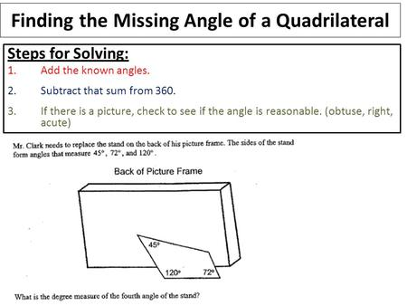 Finding the Missing Angle of a Quadrilateral Steps for Solving: 1.Add the known angles. 2.Subtract that sum from 360. 3.If there is a picture, check to.