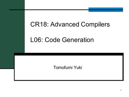 CR18: Advanced Compilers L06: Code Generation Tomofumi Yuki 1.