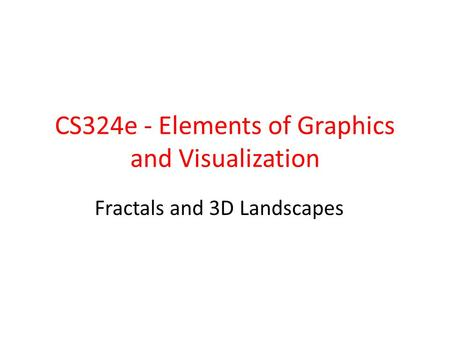 CS324e - Elements of Graphics and Visualization Fractals and 3D Landscapes.