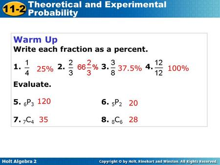 Holt Algebra 2 11-2 Theoretical and Experimental Probability Warm Up Write each fraction as a percent. 1. 2. 3. 4. Evaluate. 5. 6 P 3 6. 5 P 2 7. 7 C 4.