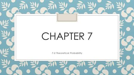 CHAPTER 7 7-2 Theoretical Probability. Objectives ◦ Find the theoretical probability of an event. ◦ Find the experimental probability of an event.