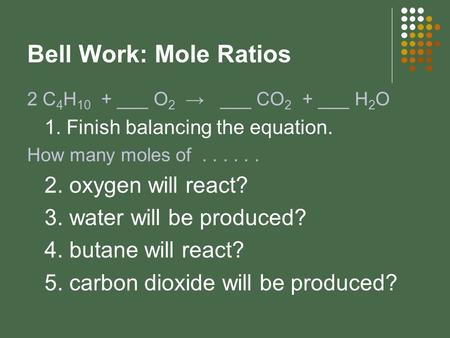 Bell Work: Mole Ratios 2 C 4 H 10 + ___ O 2 → ___ CO 2 + ___ H 2 O 1. Finish balancing the equation. How many moles of...... 2. oxygen will react? 3. water.