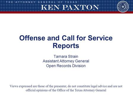 Offense and Call for Service Reports Tamara Strain Assistant Attorney General Open Records Division Views expressed are those of the presenter, do not.