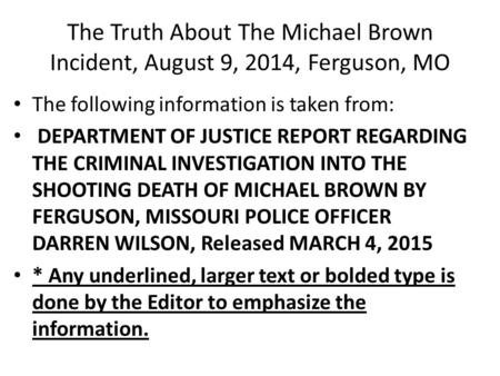 The Truth About The Michael Brown Incident, August 9, 2014, Ferguson, MO The following information is taken from: DEPARTMENT OF JUSTICE REPORT REGARDING.