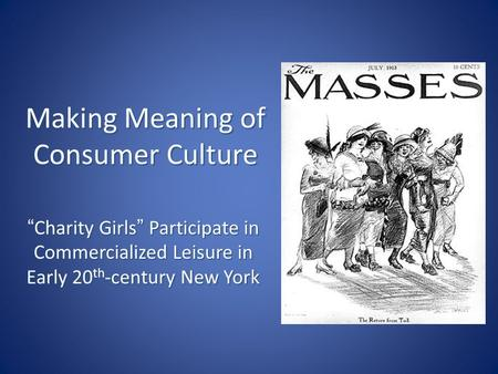 "Making Meaning of Consumer Culture ""Charity Girls"" Participate in Commercialized Leisure in Early 20 th -century New York."