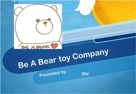 "Be A Bear toy Company Presented by Sky. Overview Brief Summary of the company ""Pains"" and ""Benefits"" Business Model International Market Screening Process."