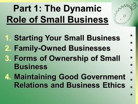 ****************** Part 1: The Dynamic Role of Small Business 1.Starting Your Small Business 2.Family-Owned Businesses 3.Forms of Ownership of Small Business.